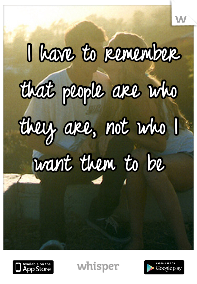 I have to remember that people are who they are, not who I want them to be