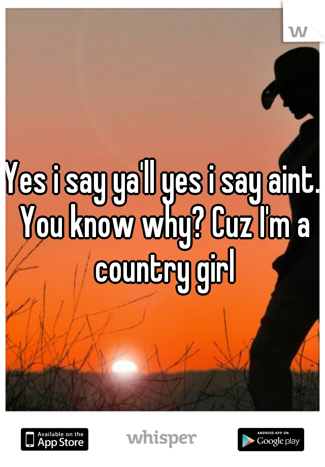 Yes i say ya'll yes i say aint. You know why? Cuz I'm a country girl