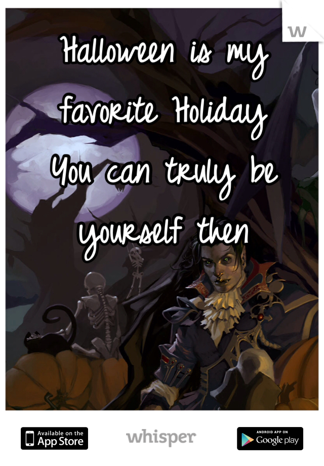 Halloween is my favorite Holiday You can truly be yourself then
