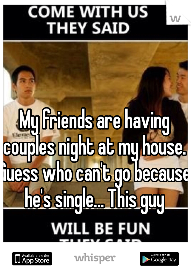 My friends are having couples night at my house. Guess who can't go because he's single... This guy