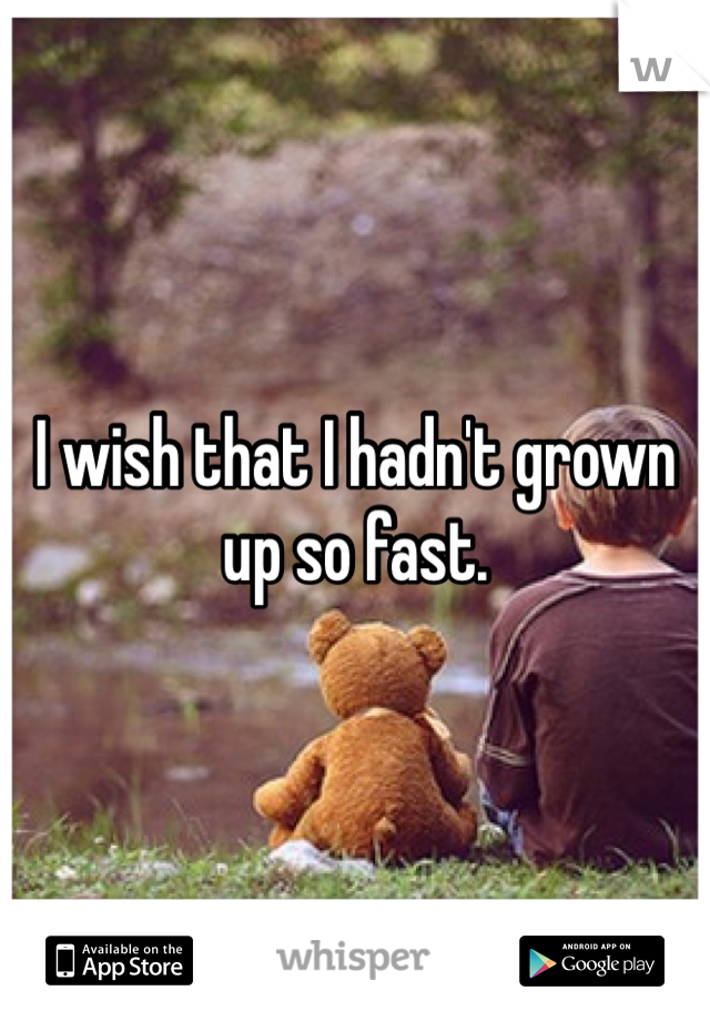 I wish that I hadn't grown up so fast.