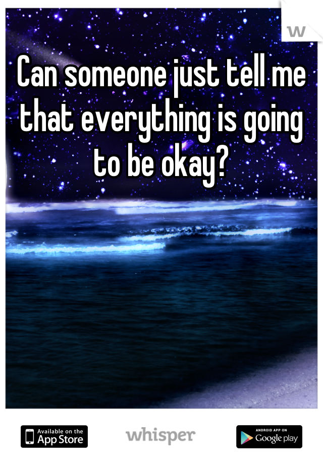 Can someone just tell me that everything is going to be okay?