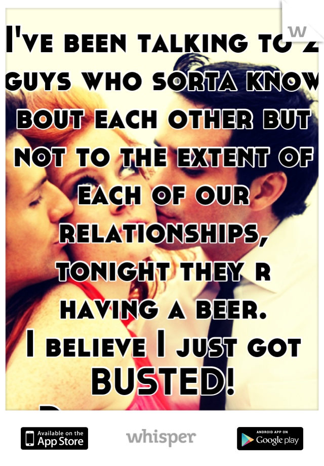 I've been talking to 2 guys who sorta know bout each other but not to the extent of each of our relationships, tonight they r having a beer. I believe I just got BUSTED! Damn it man lol