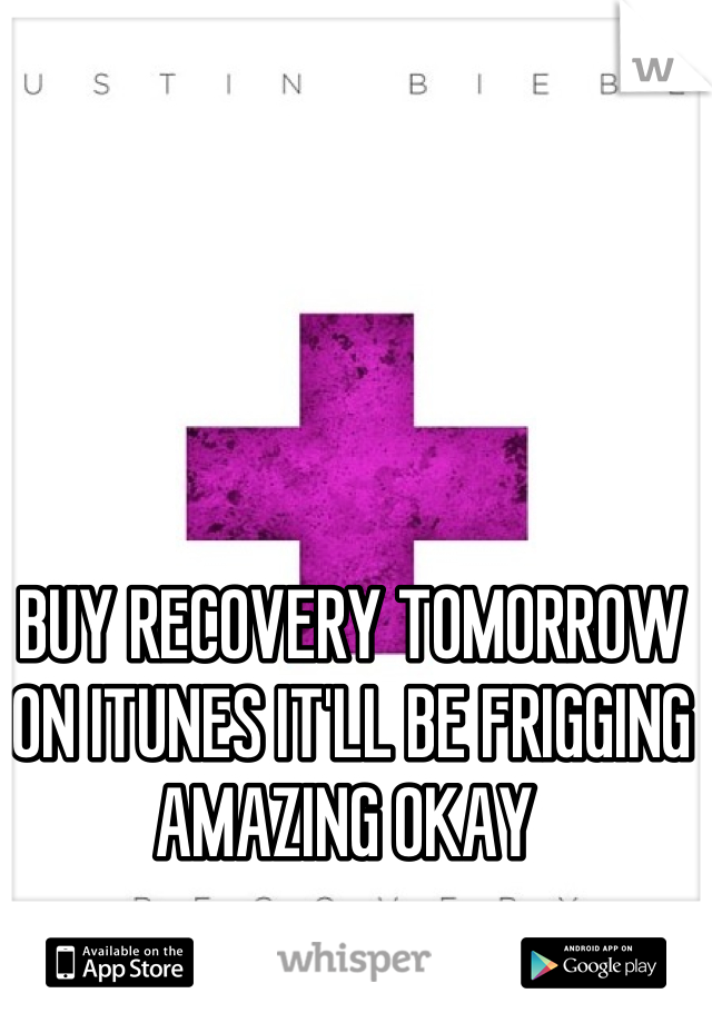 BUY RECOVERY TOMORROW ON ITUNES IT'LL BE FRIGGING AMAZING OKAY