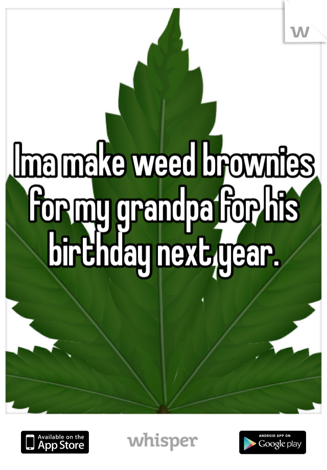 Ima make weed brownies for my grandpa for his birthday next year.