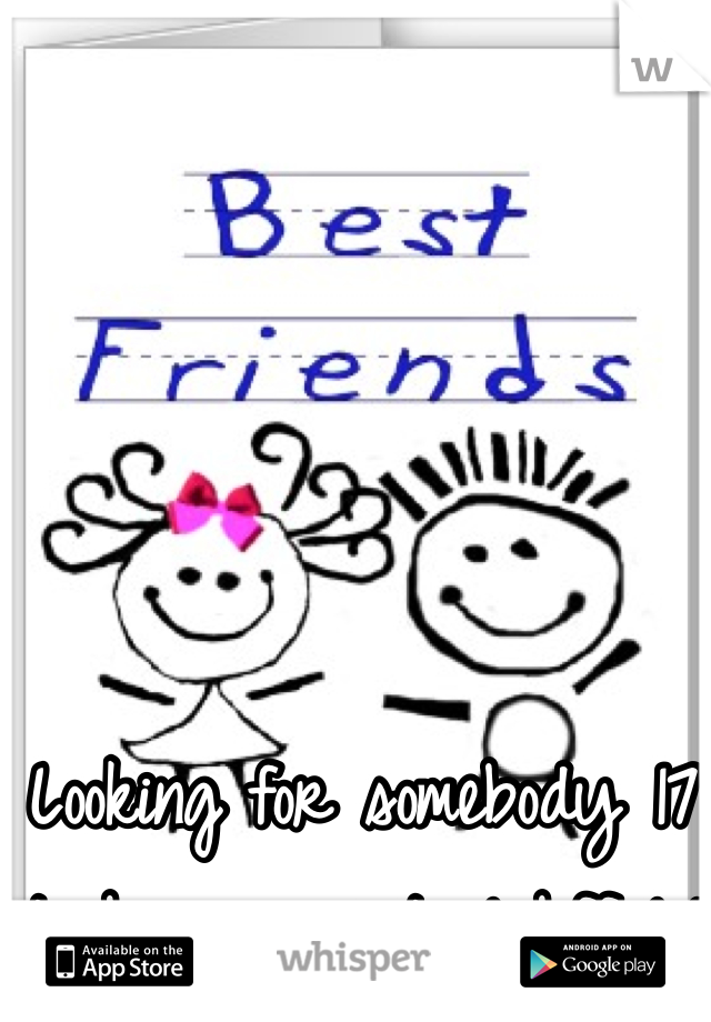 Looking for somebody 17 to be my virtual bff lol