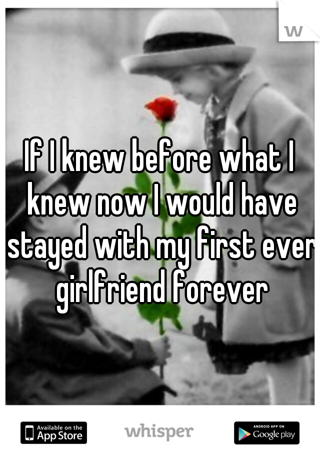 If I knew before what I knew now I would have stayed with my first ever girlfriend forever