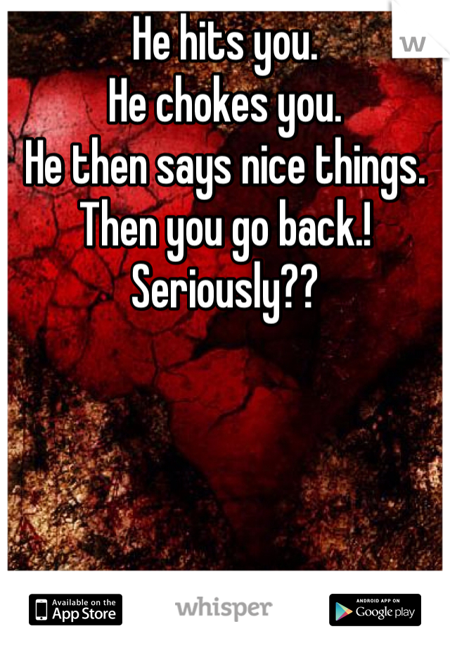 He hits you. He chokes you. He then says nice things. Then you go back.! Seriously??