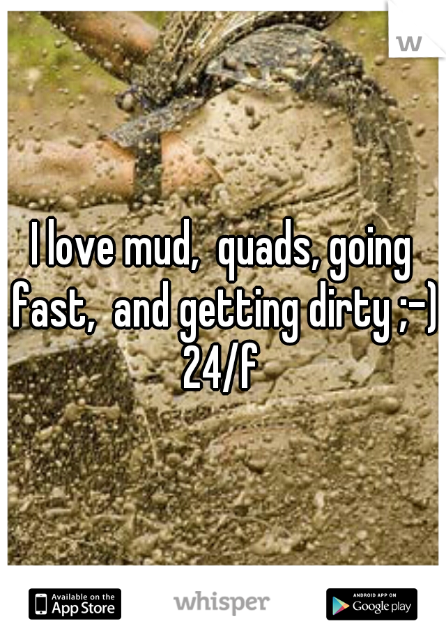 I love mud,  quads, going fast,  and getting dirty ;-) 24/f