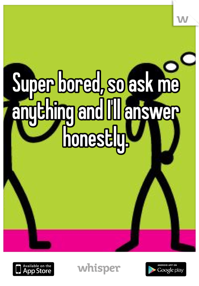 Super bored, so ask me anything and I'll answer honestly.