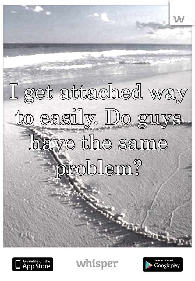 I get attached way to easily. Do guys have the same problem?