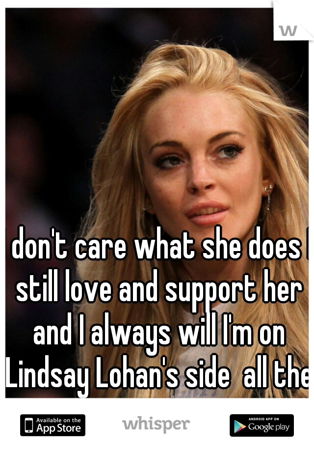 I don't care what she does I still love and support her and I always will I'm on Lindsay Lohan's side  all the way