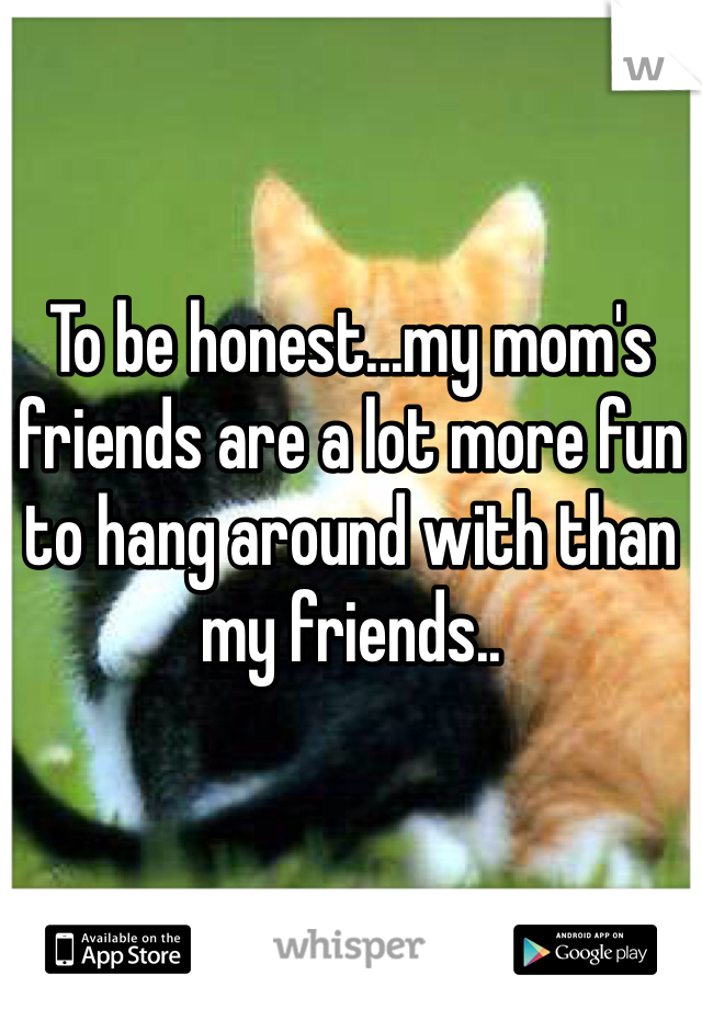 To be honest...my mom's friends are a lot more fun to hang around with than my friends..