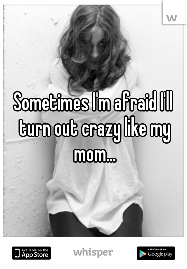 Sometimes I'm afraid I'll turn out crazy like my mom...