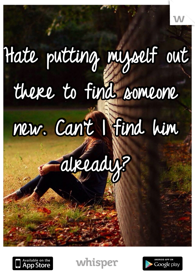 Hate putting myself out there to find someone new. Can't I find him already?