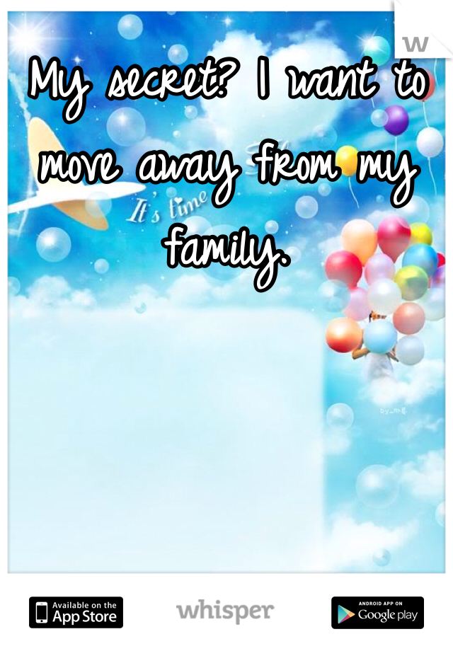 My secret? I want to move away from my family.