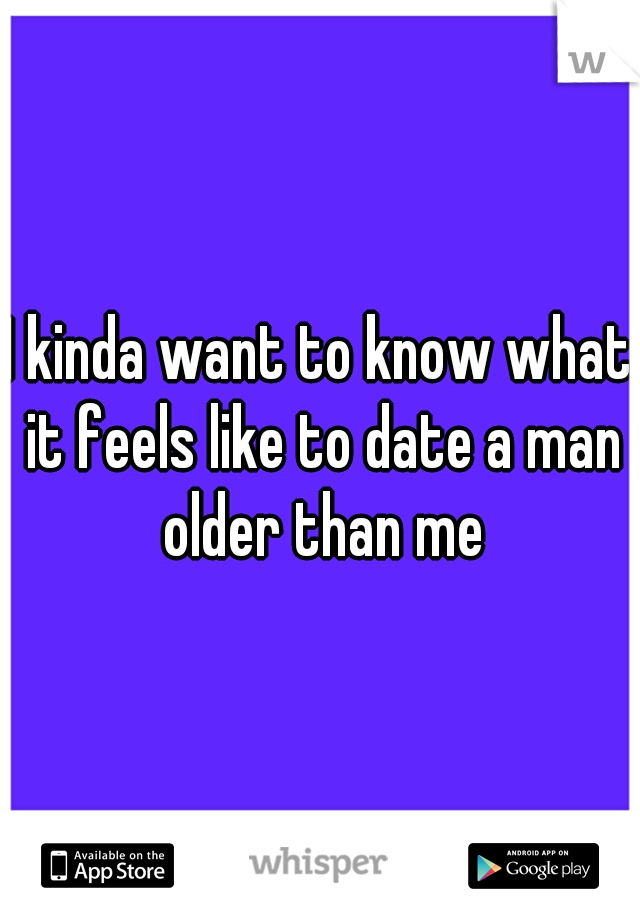 I kinda want to know what it feels like to date a man older than me