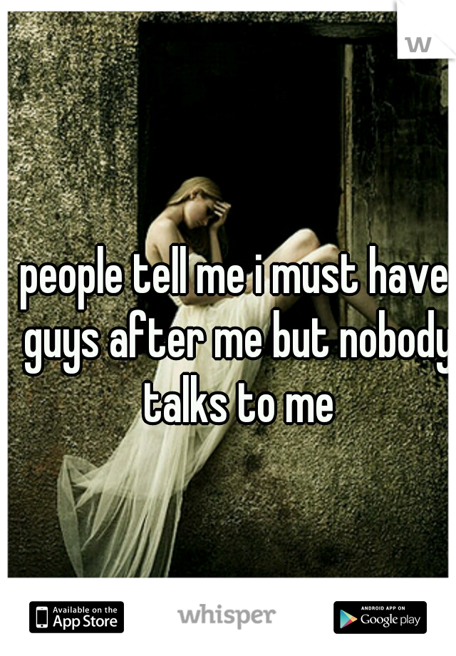 people tell me i must have guys after me but nobody talks to me