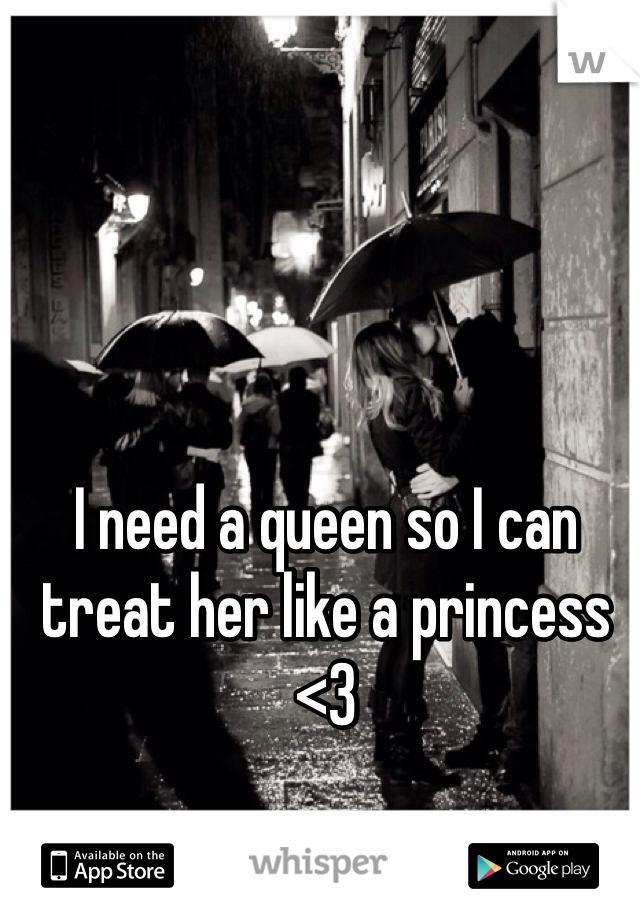 I need a queen so I can treat her like a princess <3