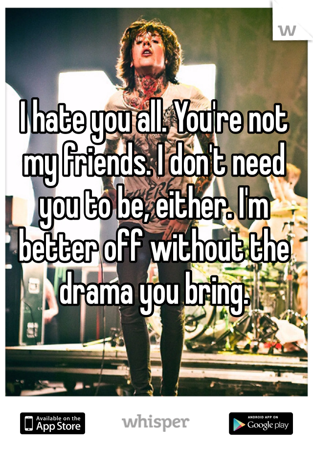I hate you all. You're not my friends. I don't need you to be, either. I'm better off without the drama you bring.