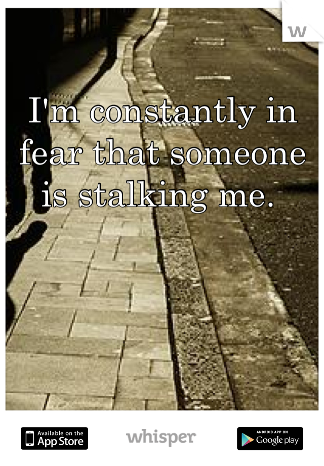 I'm constantly in fear that someone is stalking me.