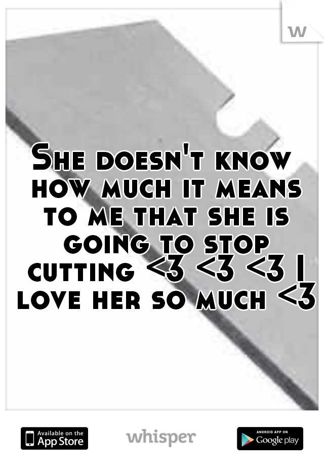 She doesn't know how much it means to me that she is going to stop cutting <3 <3 <3 I love her so much <3
