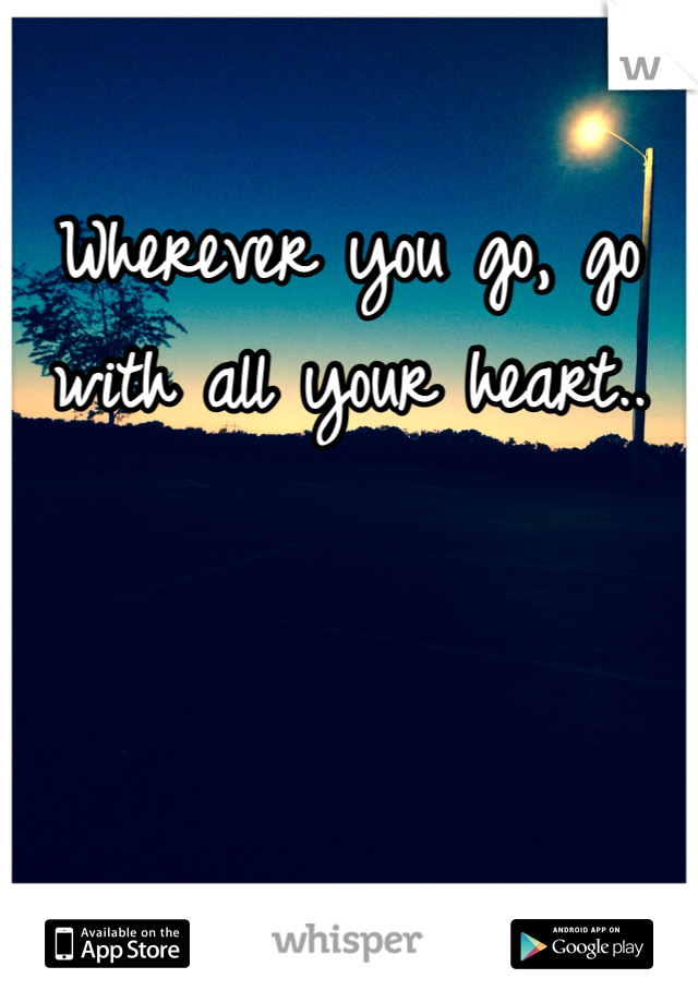 Wherever you go, go with all your heart..