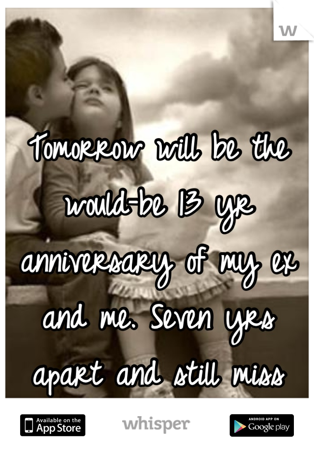 Tomorrow will be the would-be 13 yr anniversary of my ex and me. Seven yrs apart and still miss him. *10*28*
