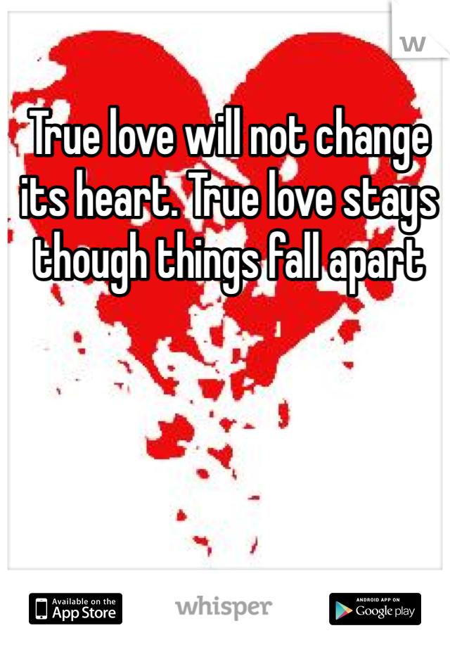 True love will not change its heart. True love stays though things fall apart
