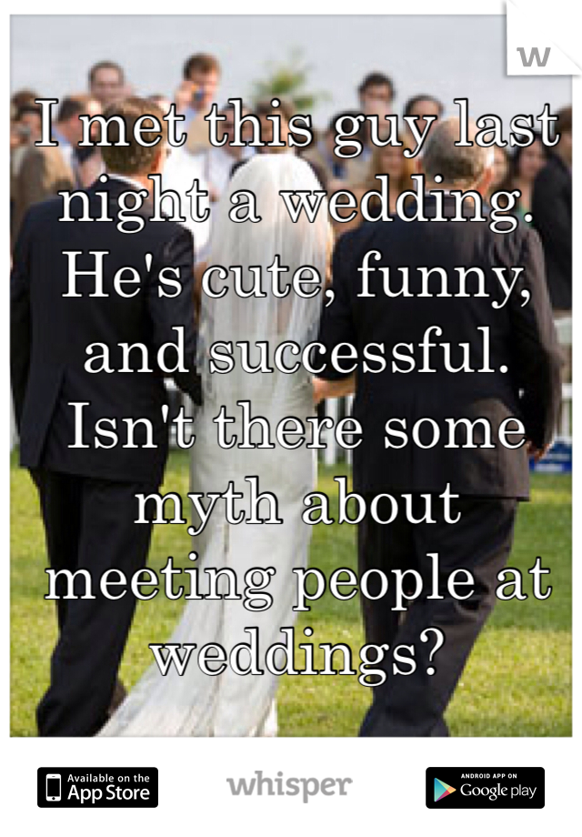 I met this guy last night a wedding. He's cute, funny, and successful. Isn't there some myth about meeting people at weddings?
