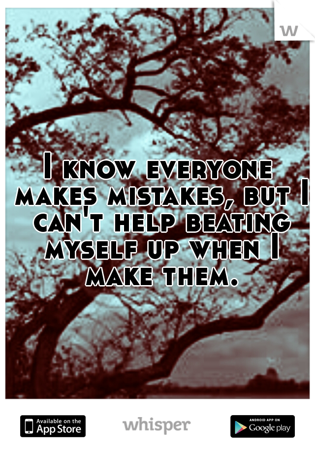 I know everyone makes mistakes, but I can't help beating myself up when I make them.