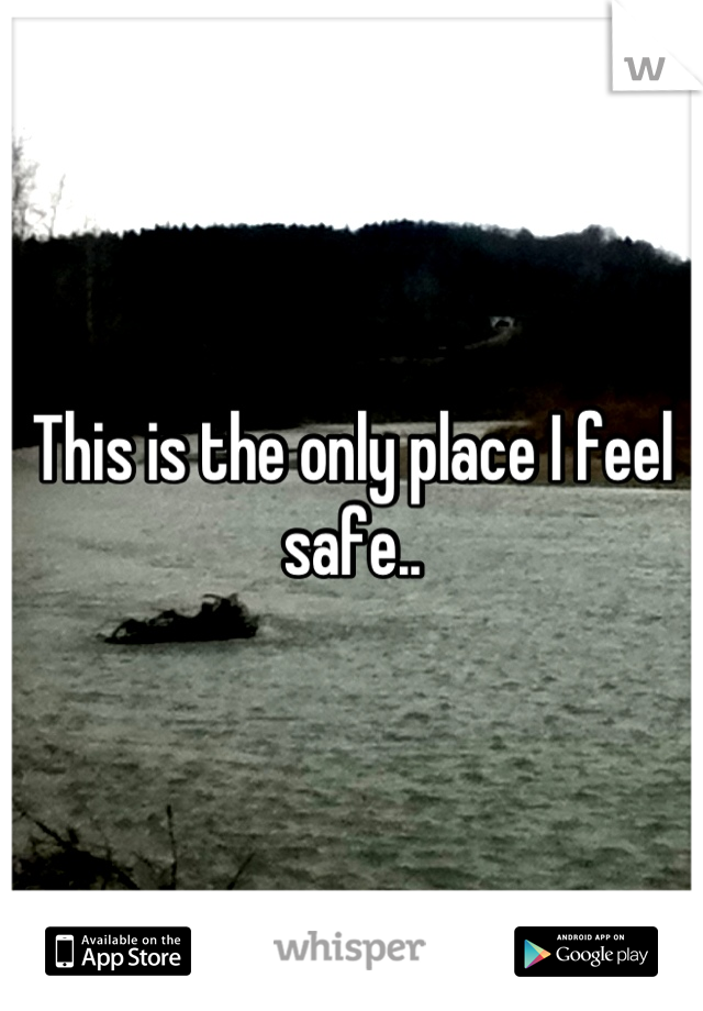 This is the only place I feel safe..