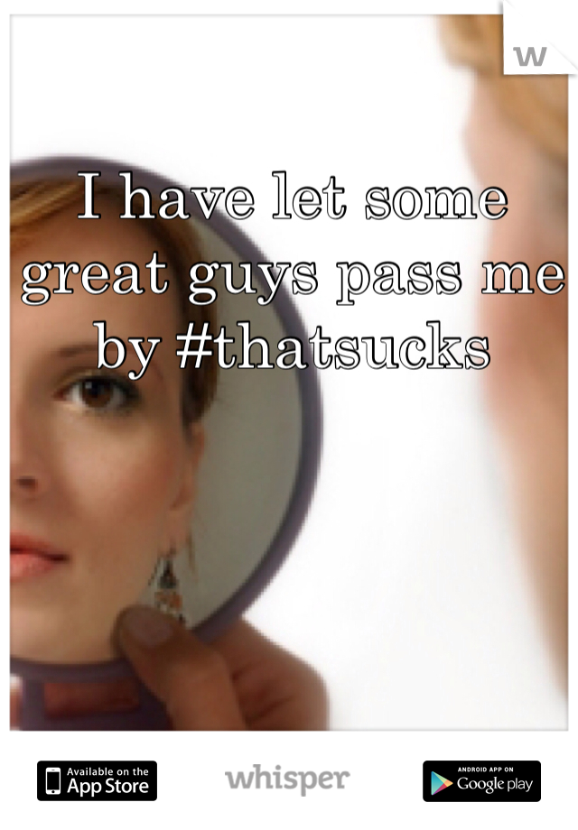 I have let some great guys pass me by #thatsucks