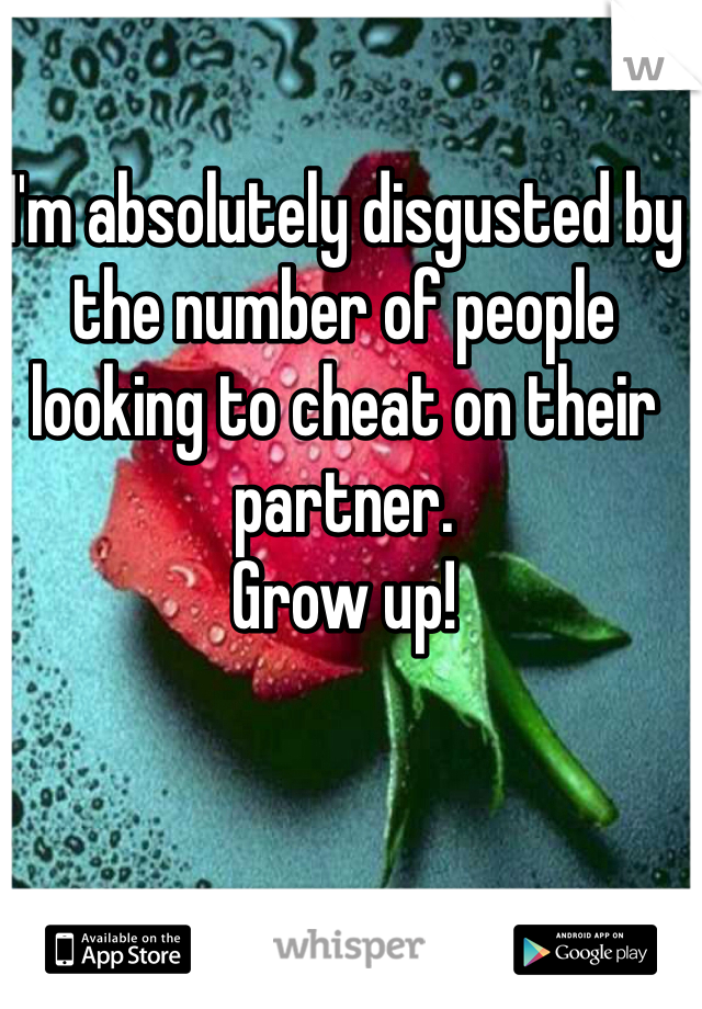 I'm absolutely disgusted by the number of people looking to cheat on their partner.  Grow up!