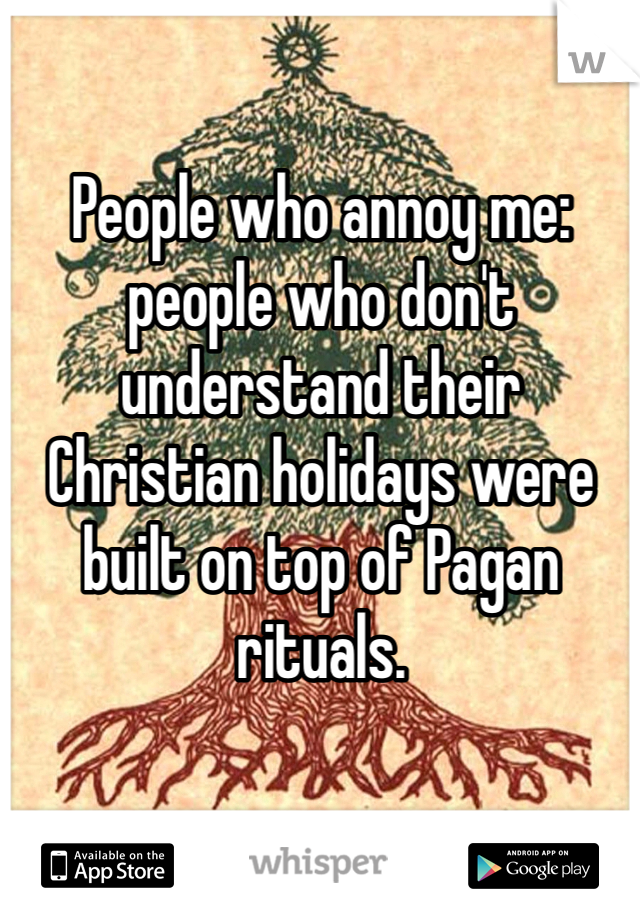 People who annoy me: people who don't understand their Christian holidays were built on top of Pagan rituals.