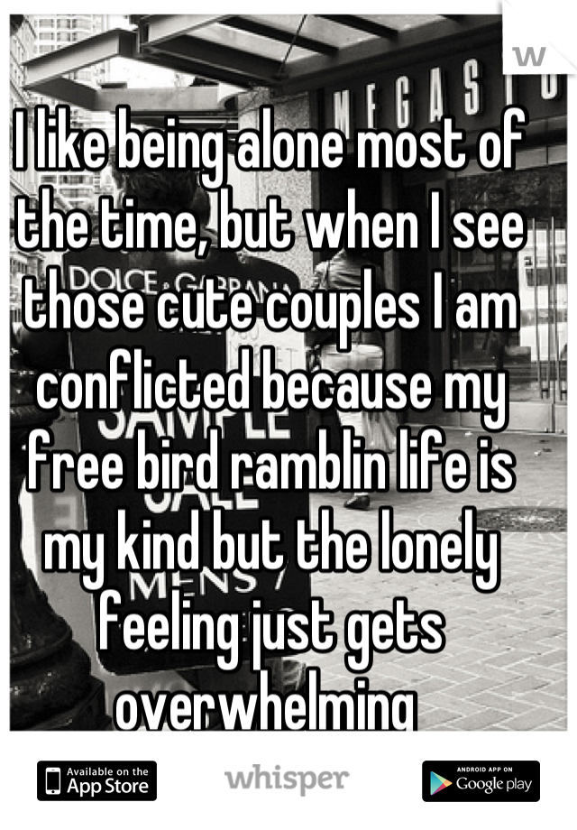 I like being alone most of the time, but when I see those cute couples I am conflicted because my free bird ramblin life is my kind but the lonely feeling just gets overwhelming