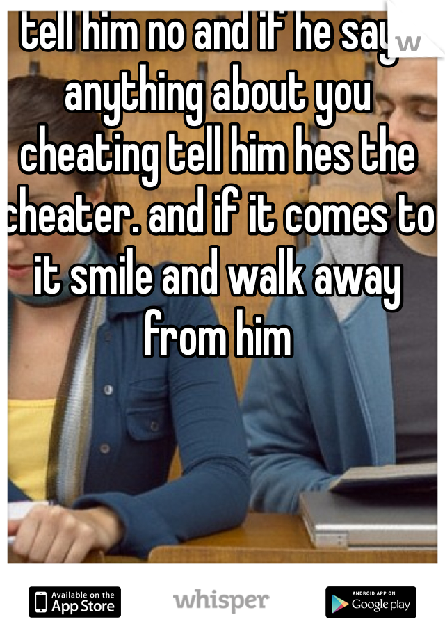 tell him no and if he says anything about you cheating tell him hes the cheater. and if it comes to it smile and walk away from him