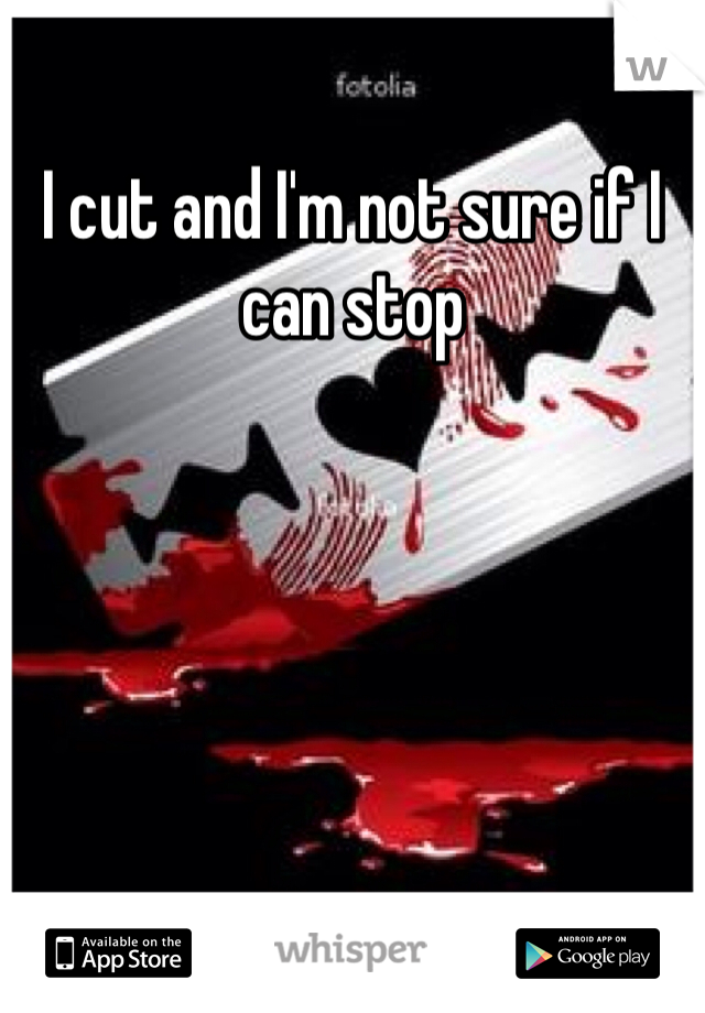 I cut and I'm not sure if I can stop