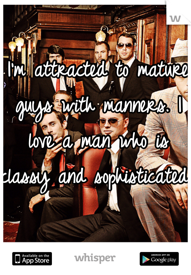 I'm attracted to mature guys with manners. I love a man who is classy and sophisticated