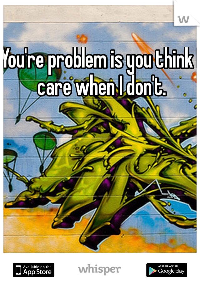 You're problem is you think I care when I don't.