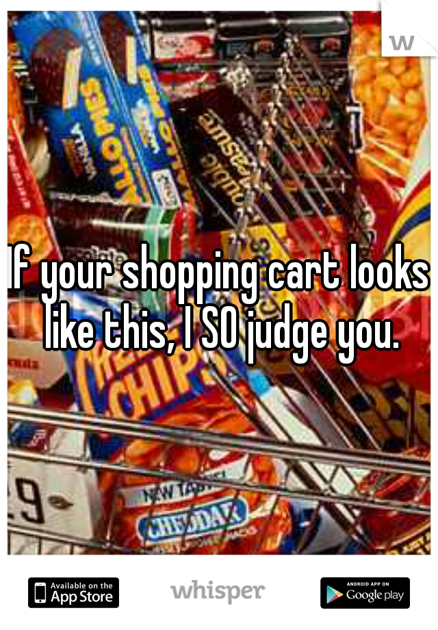 If your shopping cart looks like this, I SO judge you.
