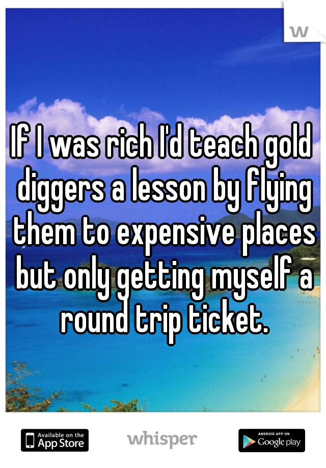If I was rich I'd teach gold diggers a lesson by flying them to expensive places but only getting myself a round trip ticket.