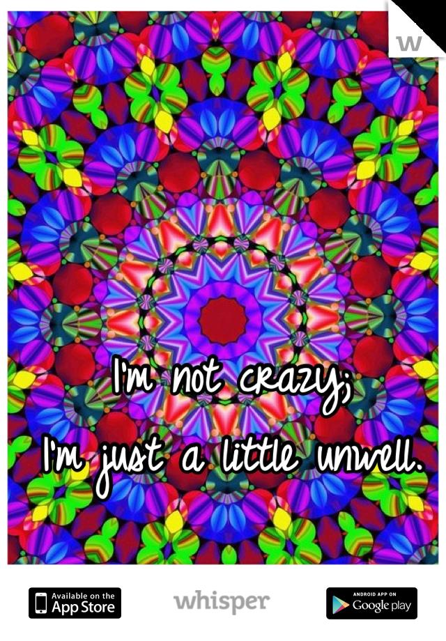 I'm not crazy; I'm just a little unwell.