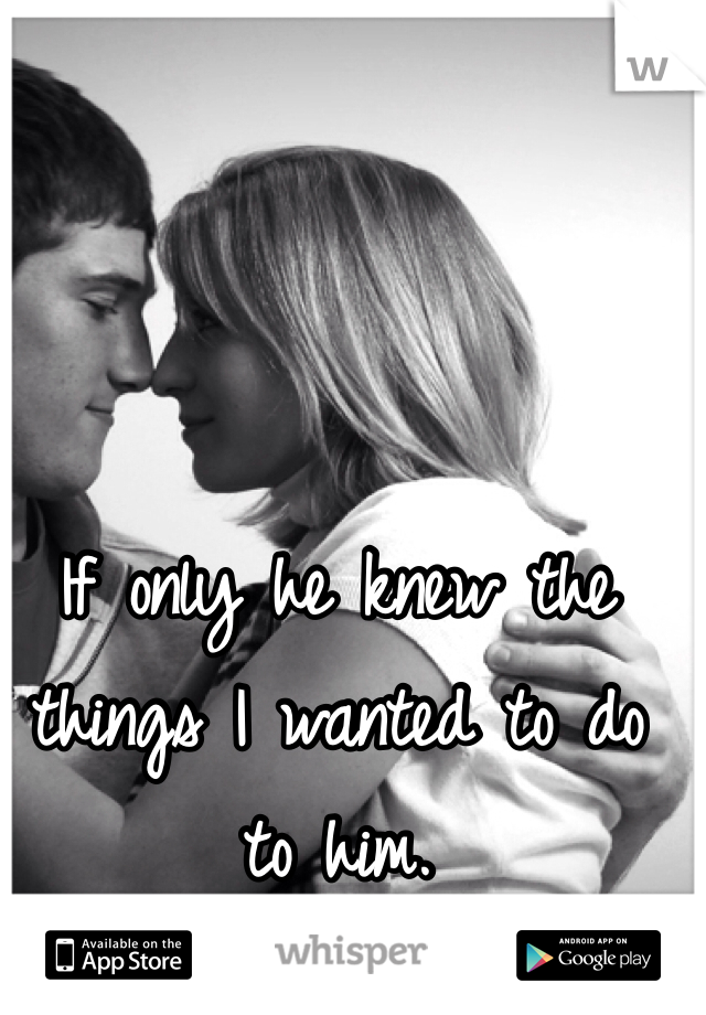 If only he knew the things I wanted to do to him.