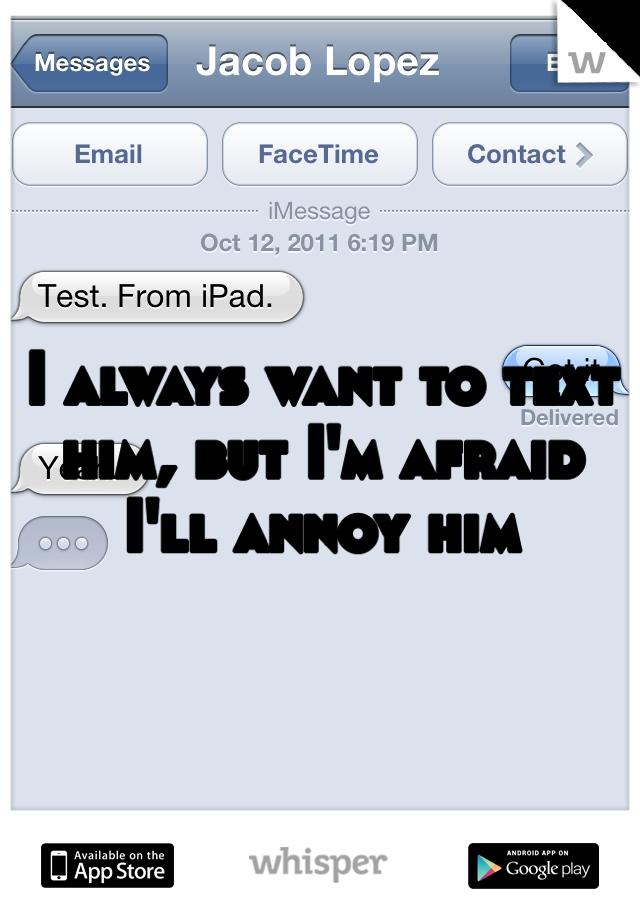 I always want to text him, but I'm afraid I'll annoy him