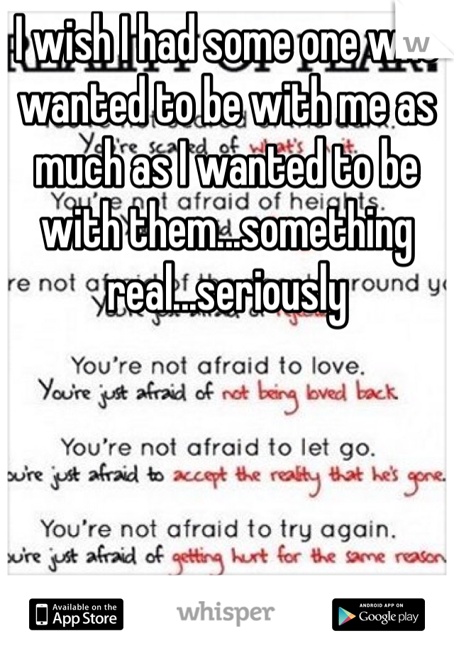 I wish I had some one who wanted to be with me as much as I wanted to be with them...something real...seriously