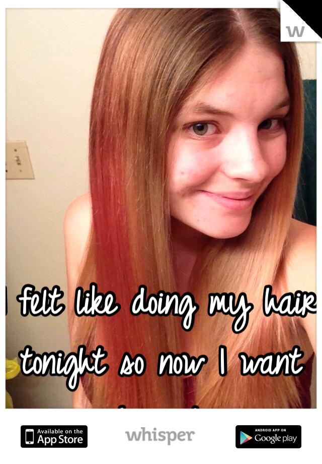 I felt like doing my hair tonight so now I want somewhere to go....