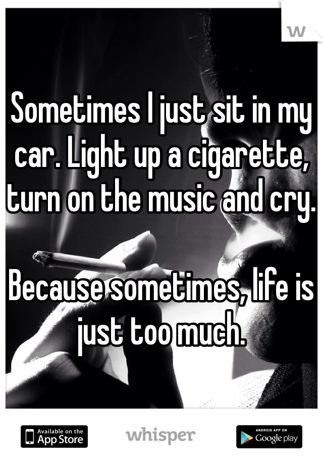 Sometimes I just sit in my car. Light up a cigarette, turn on the music and cry.  Because sometimes, life is just too much.