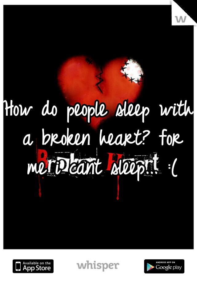 How do people sleep with a broken heart? for me i cant sleep... :(