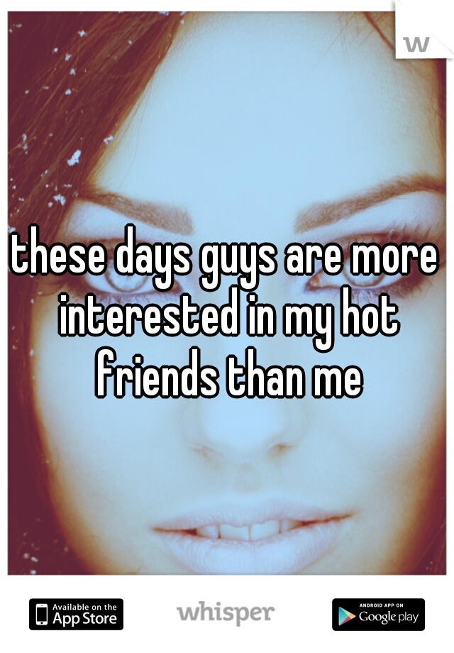these days guys are more interested in my hot friends than me